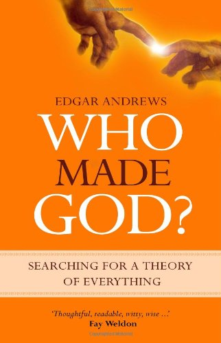 Who Made God? Searching for a Theory of Everything: Edgar Andrews