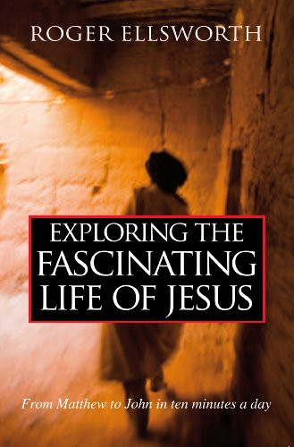 Exploring the Fascinating Life of Jesus: From Matthew to John in Ten Minutes a Day: Roger Ellsworth
