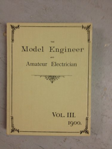 THE MODEL ENGINEER AND AMATEUR ELECTRICIAN. VOL. III. 1900 (FACSIMILE EDITION).: The Model Engineer...
