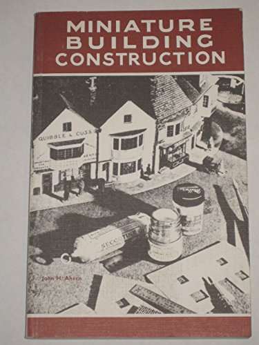Miniature building construction: An architectural guide for modellers: Ahern, John H.