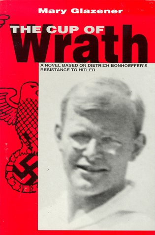 Cup of Wrath:The Story of Dietrich Bonhoeffer's Resistance to Hitler: Mary Glazener