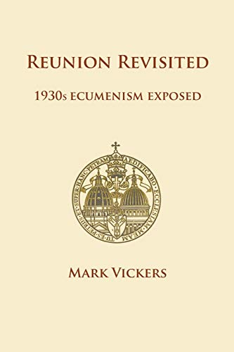 Reunion Revisited: 1930s Ecumenism Exposed: Vickers, Mark