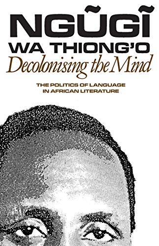 Decolonising the Mind: The Politics of Language in African Literature (Paperback): Ngugi Wa Thiong ...