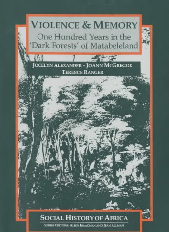 Violence and Memory: One Hundred Years in the Dark Forests of Matabeleland, Zimbabwe (Social History of Africa) (085255642X) by Alexander, Jocelyn; McGregor, JoAnn; Ranger, Terence