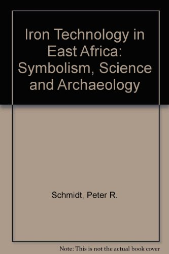 Iron Technology in East Africa : Symbolism, Science, and Archaeology: Schmidt, Peter R.