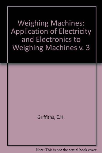 Weighing Machines: Application of Electricity and Electronics to Weighing Machines v. 3 (Volume 3):...