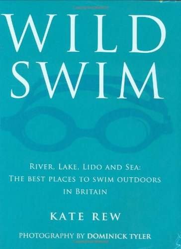 Wild Swim: River, Lake, Lido and Sea: the Best Places to Swim Outdoors in Britain: Rew, Kate