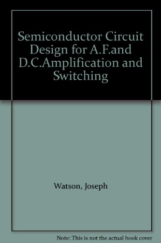 Semiconductor Circuit Design for A.F.and D.C.Amplification and Switching: Watson, Joseph