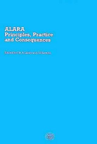 ALARA - Principles, Practice and Consequences: Lakey, J.R.A (ed.); Lewins, J.D (ed.)