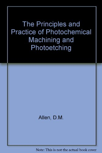 The Principles and Practice of Photochemical Machining and Photoetching: Allen, D.M.