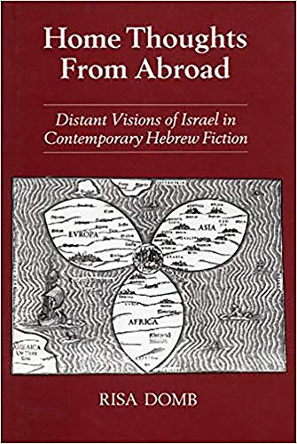 Home Thoughts from Abroad: Distant Visions of Israel in Contemporary Hebrew Fiction: Domb, Risa