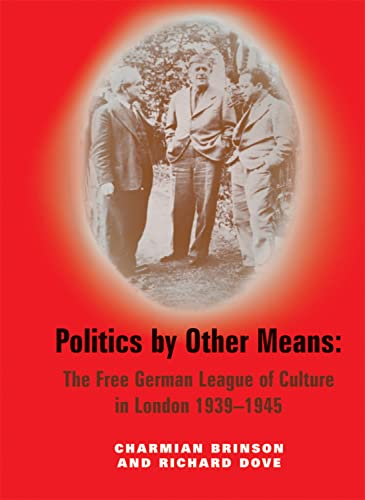 Politics by Other Means - The Free German League of Culture in London, 1939-1946: Charmian Brinson ...