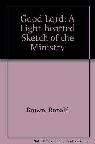 Good Lord: A Light-hearted Sketch of the: Brown, Ronald