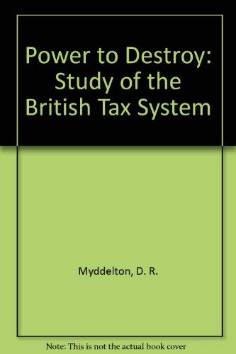 The power to destroy: a study of the British Tax system (9780853070757) by Myddelton, David Roderic
