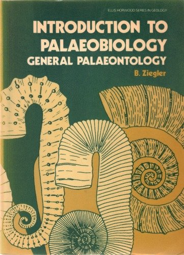 Introduction to Palaeobiology: General Palaeontology (Ellis Horwood series in geology): B. Ziegler