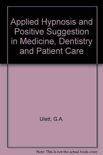 Applied Hypnosis and Positive Suggestion in Medicine, Dentistry, and Patient Care: Ulett, George A....