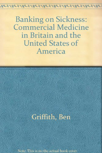 Banking on Sickness: Commercial Medicine in Britain and the USA: Griffith, Ben; Iliffe, Steve; ...