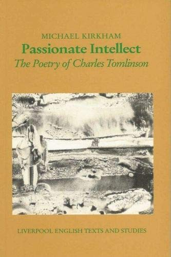 Passionate Intellect The Poetry of Charles Tomlinson: Michael Kirkam