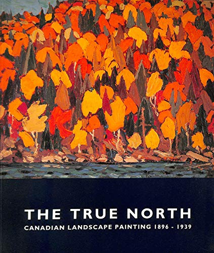 9780853315865: The True North: Canadian Landscape Painting, 1896-1939