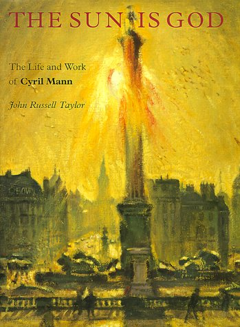 The Sun Is God: The Life and Work of Cyril Mann (1911-80) (0853317690) by Taylor, John Russell; Mann, Cyril