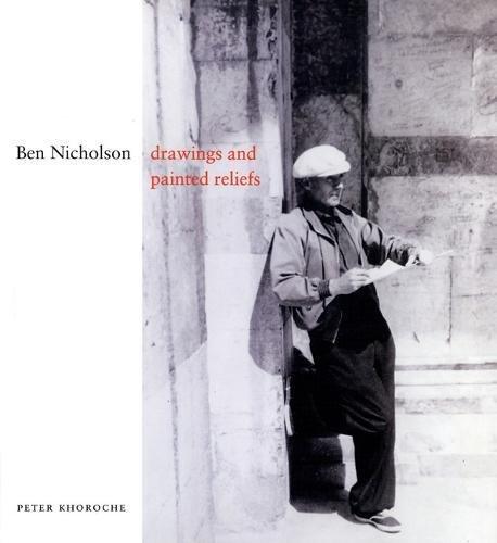 Ben Nicholson: Drawings and Painted Reliefs: Peter Khoroche; Ben Nicholson