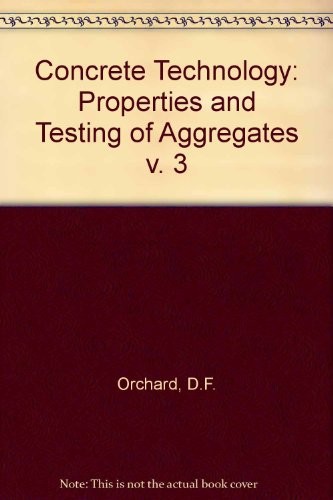 Concrete Technology : Properties and Testing of Aggregates: Orchard, D. F.