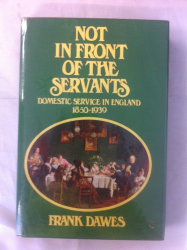 Not in Front of the Servants: Domestic Service in England, 1850-1939 (0853402876) by Frank V. Dawes