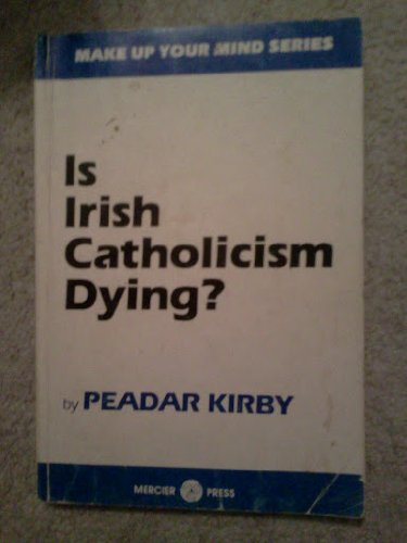 Is Irish Catholicism Dying? (Make up your mind series): Kirby, Peadar