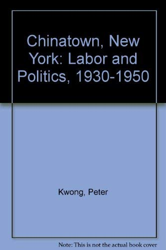 Chinatown, New York: Labor and Politics, 1930-1950: Kwong, Peter