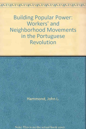 Building Popular Power-Worker's and Neighborhood Movements in the Portuguese Revolution: John ...