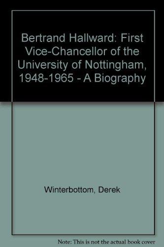 Bertrand Hallward: First Vice-Chancellor of the University of Nottingham. 1948-1965: A Biography.: ...