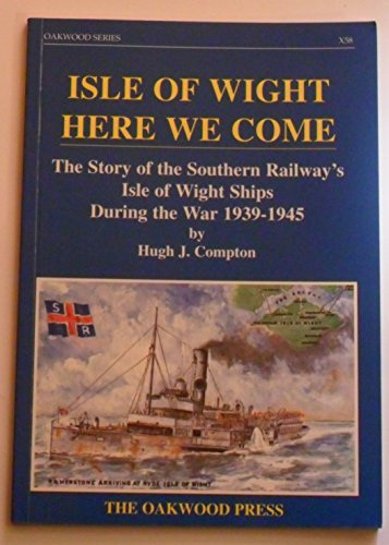 Isle of Wight Here We Come : Story of the Southern Railway's I. O. W. Ships During the War, 1939-...