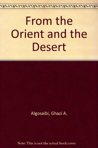 From the Orient and the Desert: Algosaibi, Ghazi A.