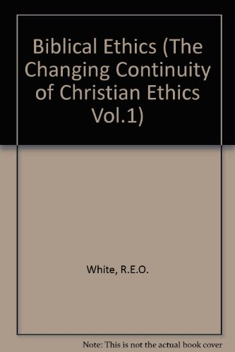 Biblical Ethics. The Changing Continuity of Christian Ethics Vol 1.: White, R E O