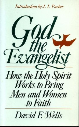 GOD THE EVANGELIST how the Holy Spirit works to bring men and women to faith: David F Wells