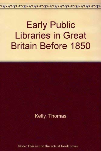 Early Public Libraries A History of Public Libraries in Great Britain before 1850: Thomas Kelly