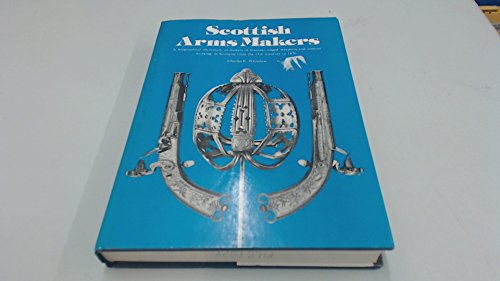 Scottish Arms Makers: A Biographical Dictionary of Makers of Firearms, Edged Weapons and Armour ...