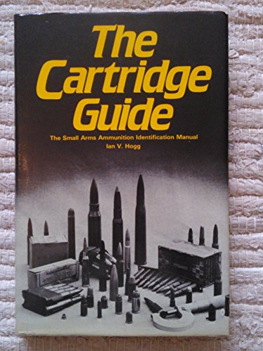 The Cartridge Guide: The Small Arrms Ammunition Identification Manual: Hogg, Ian V.