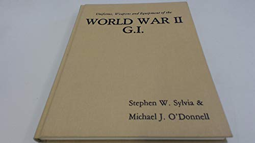 Uniforms, Weapons, and Equipment of the World War II G.I.: Sylvia, Stephen, and O'Donnell, Michael