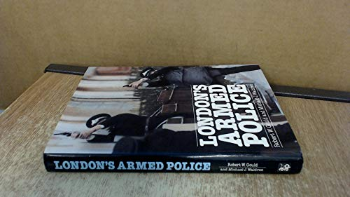 London's Armed Police 1828 to Present: Gould Robert W and Waldren Michael J
