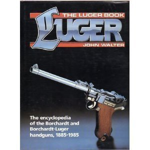 Luger Book: The Encyclopedia of the Borchardt and Borchardt-Luger Handguns, 1885-1985 (The Luger book) (0853688869) by John Walter