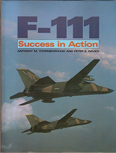 F-111: Success in Action: Thornborough, Anthony M., Davies, Peter E.