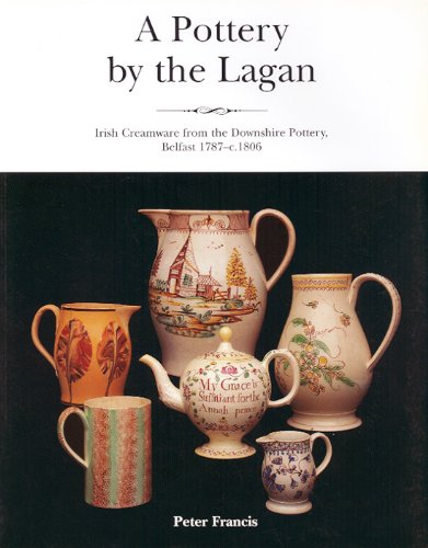 9780853896944: A Pottery By The Lagan: Irish Creamware From The Downshire Pottery, Belfast 1787-c.1808