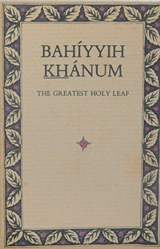 Bahiyyih Khanum, the Greatest Holy Leaf: A Compilation from Bahai Sacred Texts and Writings of the ...