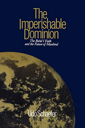 The Imperishable Dominion: The Baha'i Faith and the Future of Mankind (0853981426) by Udo Schaefer