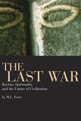 The Last War: Racism, Spirituality, and the Future of Civilization: M. L. Perry