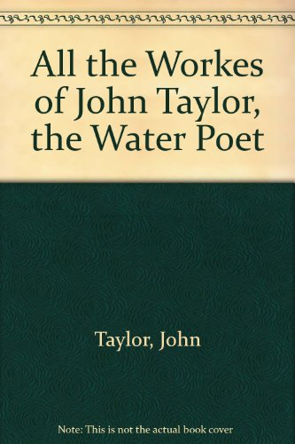 All the Works of John Taylor, the Water Poet (A Scolar Press Facsimile): Taylor, John