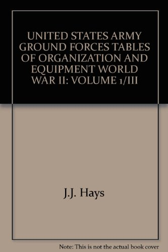 UNITED STATES ARMY GROUND FORCES TABLES OF ORGANIZATION AND EQUIPMENT WORLD WAR II: VOLUME 1/...