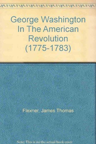 George Washington in the American Revolution 1775-1783: James Thomas Flexner