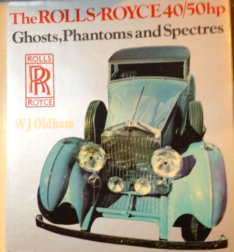 The Rolls-Royce 40/50 HP: Ghosts, Phantoms and Spectres: Oldham, Wilton J.